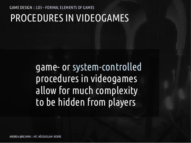 GAME DESIGN :: LD3 – FORMAL ELEMENTS OF GAMESPROCEDURES IN VIDEOGAMES                    game- or system-controlled       ...