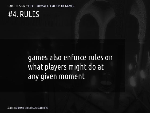 GAME DESIGN :: LD3 – FORMAL ELEMENTS OF GAMES#4. RULES                    games also enforce rules on                    w...