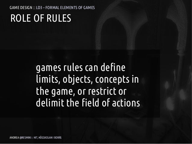 GAME DESIGN :: LD3 – FORMAL ELEMENTS OF GAMESROLE OF RULES                    games rules can define                    li...
