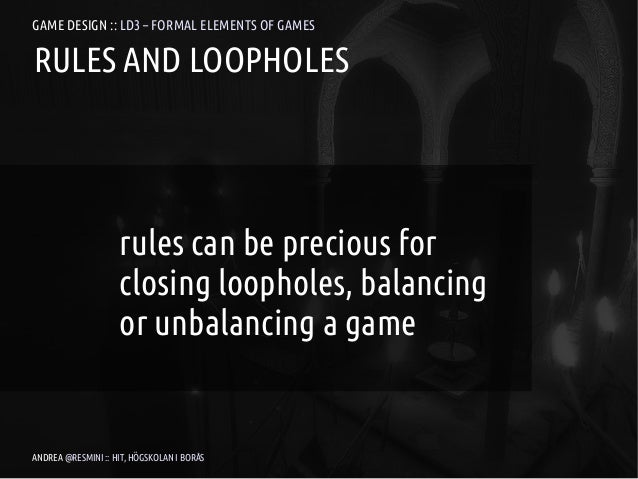 GAME DESIGN :: LD3 – FORMAL ELEMENTS OF GAMESRULES AND LOOPHOLES                    rules can be precious for             ...