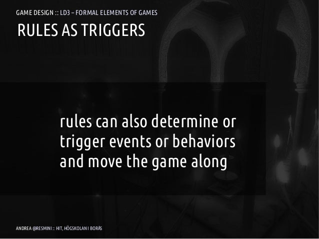 GAME DESIGN :: LD3 – FORMAL ELEMENTS OF GAMESRULES AS TRIGGERS                    rules can also determine or             ...