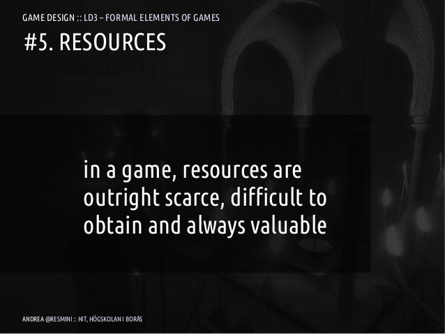GAME DESIGN :: LD3 – FORMAL ELEMENTS OF GAMES#5. RESOURCES                    in a game, resources are                    ...