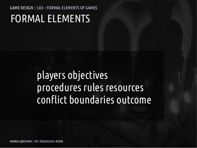 GAME DESIGN :: LD3 – FORMAL ELEMENTS OF GAMESFORMAL ELEMENTS                    players objectives                    proc...