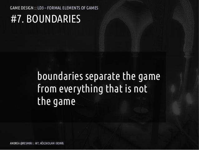 GAME DESIGN :: LD3 – FORMAL ELEMENTS OF GAMES#7. BOUNDARIES                    boundaries separate the game               ...