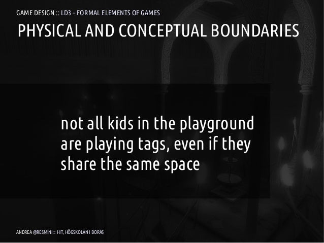 GAME DESIGN :: LD3 – FORMAL ELEMENTS OF GAMESPHYSICAL AND CONCEPTUAL BOUNDARIES                    not all kids in the pla...