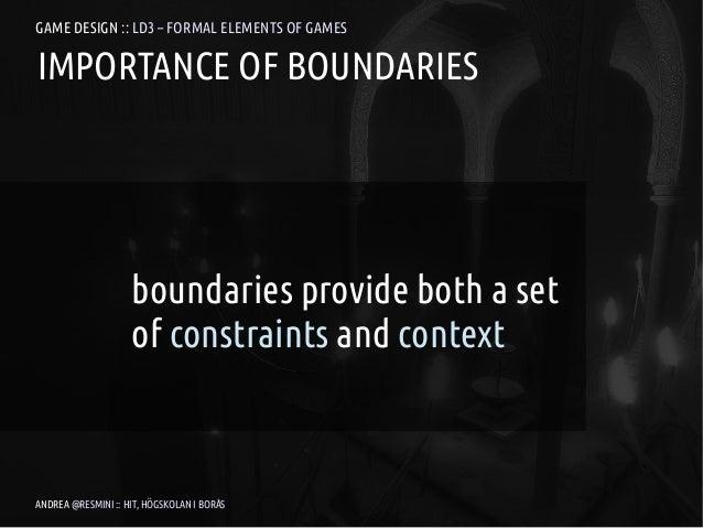 GAME DESIGN :: LD3 – FORMAL ELEMENTS OF GAMESIMPORTANCE OF BOUNDARIES                    boundaries provide both a set    ...