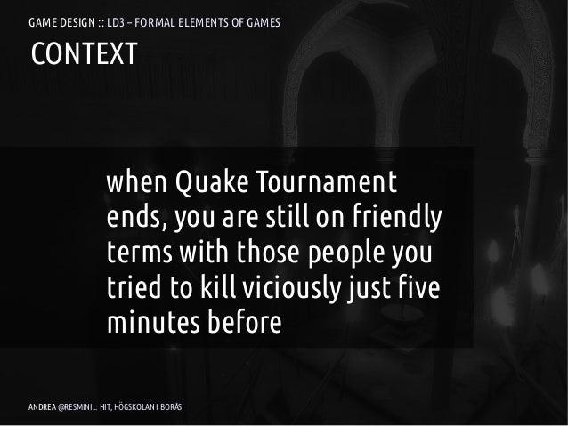 GAME DESIGN :: LD3 – FORMAL ELEMENTS OF GAMESCONTEXT                    when Quake Tournament                    ends, you...