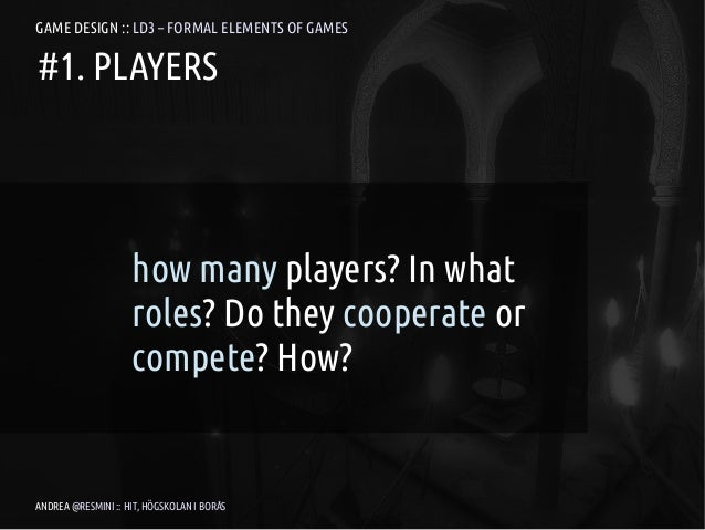 GAME DESIGN :: LD3 – FORMAL ELEMENTS OF GAMES#1. PLAYERS                    how many players? In what                    r...