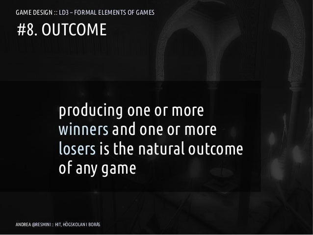 GAME DESIGN :: LD3 – FORMAL ELEMENTS OF GAMES#8. OUTCOME                    producing one or more                    winne...