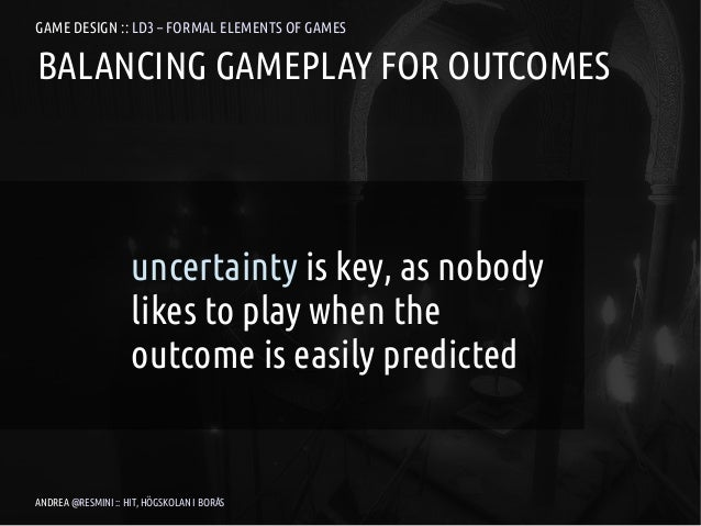 GAME DESIGN :: LD3 – FORMAL ELEMENTS OF GAMESBALANCING GAMEPLAY FOR OUTCOMES                    uncertainty is key, as nob...