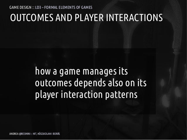 GAME DESIGN :: LD3 – FORMAL ELEMENTS OF GAMESOUTCOMES AND PLAYER INTERACTIONS                    how a game manages its   ...