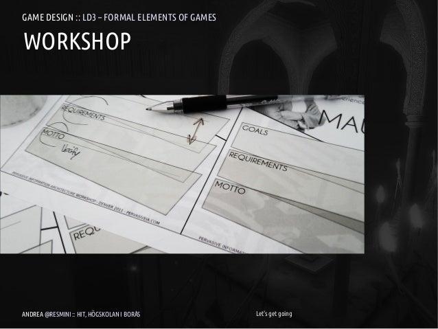 GAME DESIGN :: LD3 – FORMAL ELEMENTS OF GAMESWORKSHOPANDREA @RESMINI :: HIT, HÖGSKOLAN I BORÅS       Lets get going