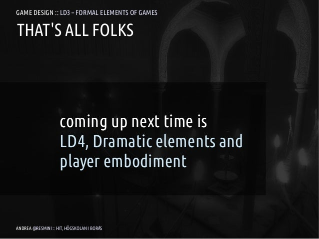 GAME DESIGN :: LD3 – FORMAL ELEMENTS OF GAMESTHATS ALL FOLKS                    coming up next time is                    ...