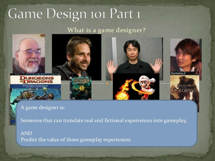 What is a game designer?A game designer is:Someone that can translate real and fictional experiences into gameplay,ANDPred...