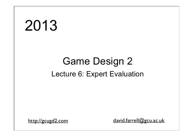 2013 Game Design 2 Lecture 6: Expert Evaluation  http://gcugd2.com  david.farrell@gcu.ac.uk