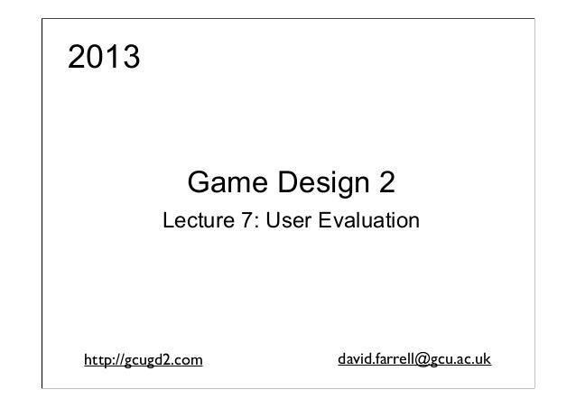 2013  Game Design 2 Lecture 7: User Evaluation  http://gcugd2.com  david.farrell@gcu.ac.uk