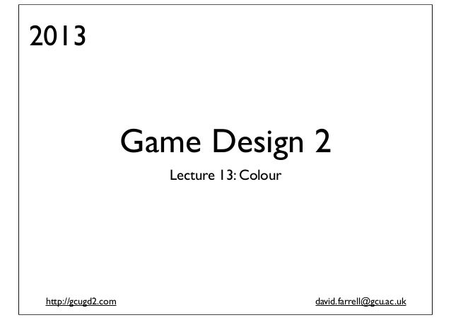 2013  Game Design 2 Lecture 13: Colour  http://gcugd2.com  david.farrell@gcu.ac.uk