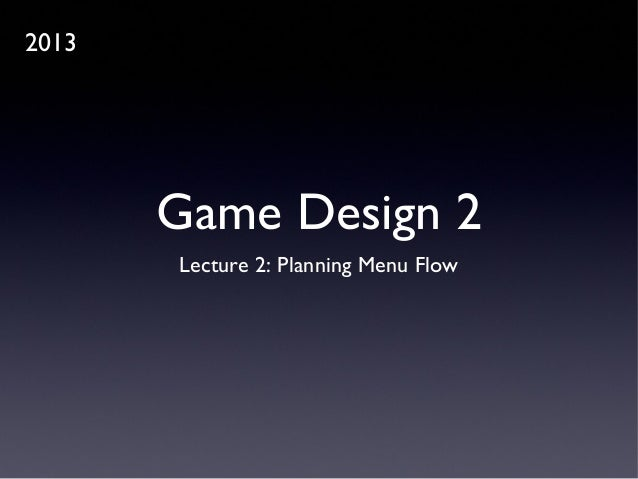 Game Design 2 Lecture 2: Planning Menu Flow 2013