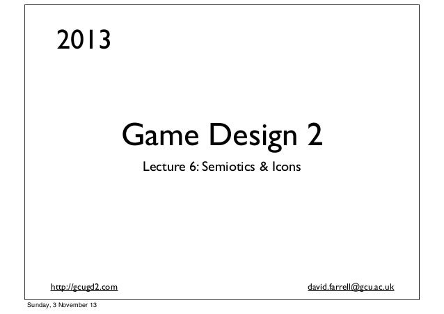 2013  Game Design 2 Lecture 6: Semiotics & Icons  http://gcugd2.com Sunday, 3 November 13  david.farrell@gcu.ac.uk