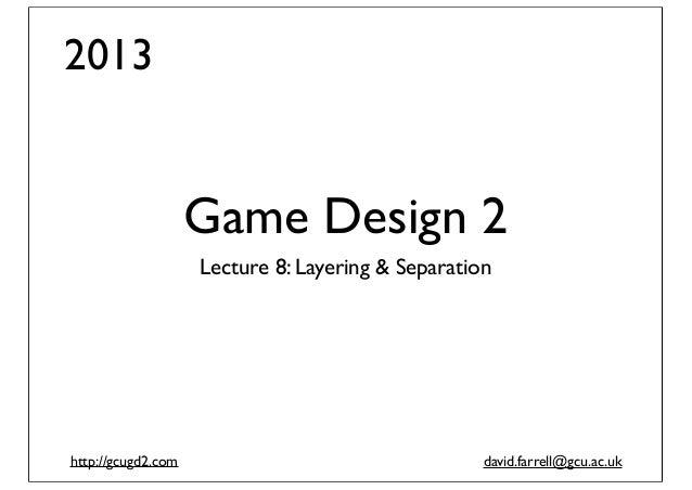 2013  Game Design 2 Lecture 8: Layering & Separation  http://gcugd2.com  david.farrell@gcu.ac.uk