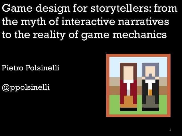 Game design for storytellers: from the myth of interactive narratives to the reality of game mechanics Pietro Polsinelli @...