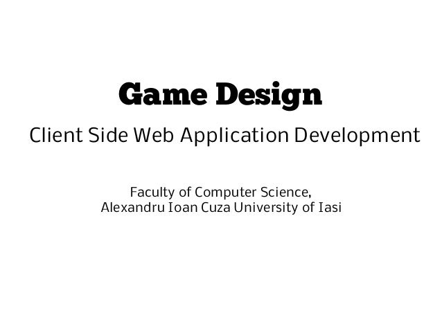 Game DesignClient Side Web Application Development           Faculty of Computer Science,       Alexandru Ioan Cuza Univer...
