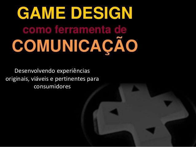 GAME DESIGN como ferramenta de COMUNICAÇÃO Desenvolvendo experiências originais, viáveis e pertinentes para consumidores