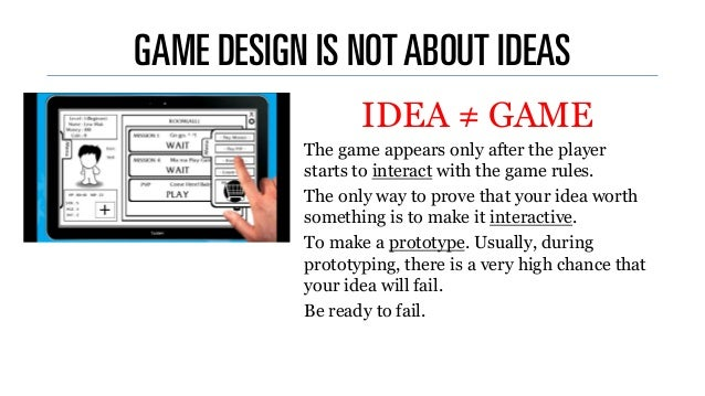 GAME DESIGN IS NOTABOUT IDEAS ...