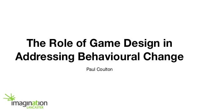 The Role of Game Design in Addressing Behavioural Change Paul Coulton