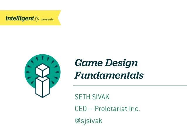 Game DesignFundamentalsSETH SIVAKCEO – Proletariat Inc.@sjsivak