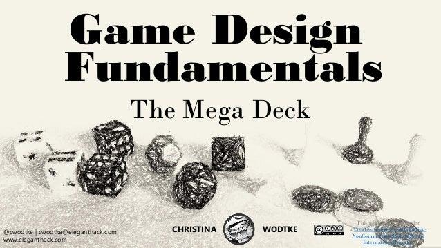 CHRISTINA WODTKE @cwodtke @cwodtke | cwodtke@eleganthack.com www.eleganthack.com CHRISTINA WODTKE Game Design Fundamentals...