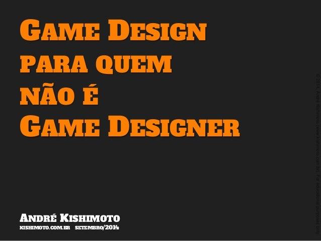 ©2014,AndréKishimoto(www.kishimoto.com.br).Foreducationalpurposesonly. GAME DESIGN PARA QUEM NÃO É GAME DESIGNER ANDRÉ KIS...