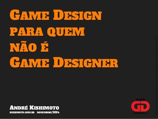 © 2014, André Kishimoto (www.kishimoto.com.br). For educational purposes only.  GAME DESIGN  PARA QUEM  NÃO É  GAME DESIGN...