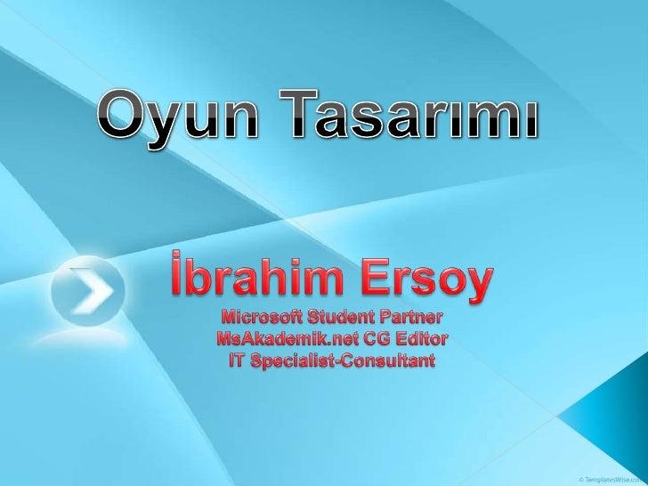Oyun Tasarımı<br />İbrahim ErsoyMicrosoft Student PartnerMsAkademik.net CG EditorIT Specialist-Consultant<br />