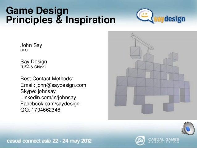 Game Design Principles & Inspiration John Say CEO  Say Design (USA & China)  Best Contact Methods: Email: john@saydesign.c...