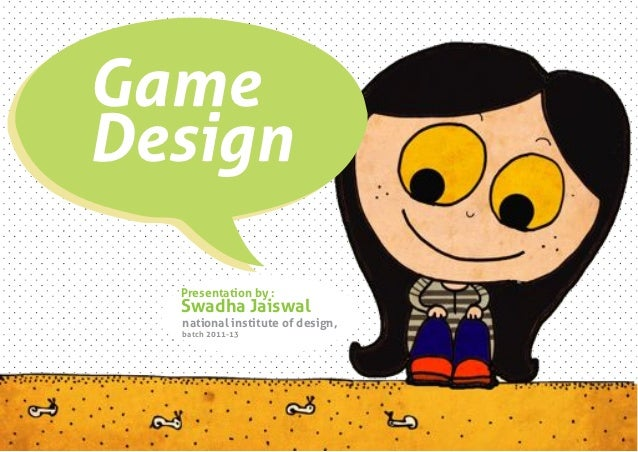 GameDesign   Project by :  Presentation by :  Swadha Jaiswal  national institutejaiswal   Swadha of design,  batch 2011-13