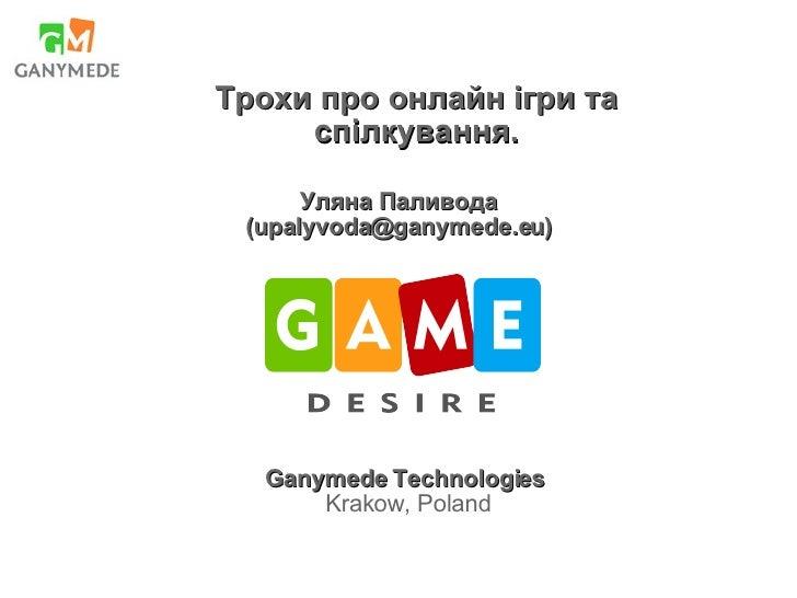 Уляна Паливода ( [email_address] ) Ganymede Technologies Krakow, Poland Трохи про онлайн ігри та спілкування.