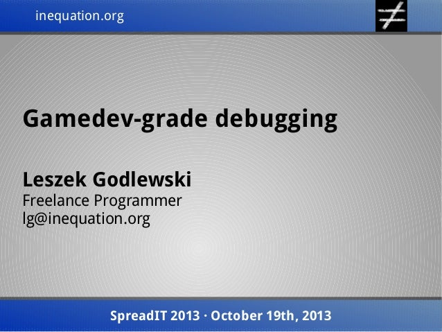 inequation.org inequation.org  Gamedev-grade debugging Leszek Godlewski Freelance Programmer lg@inequation.org  SpreadIT 2...