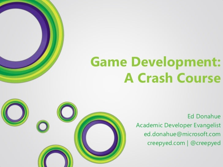 Game Development:    A Crash Course                      Ed Donahue      Academic Developer Evangelist        ed.donahue@m...