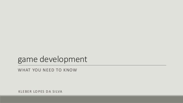 game development WHAT YOU NEED TO KNOW KLEBER LOPES DA SILVA