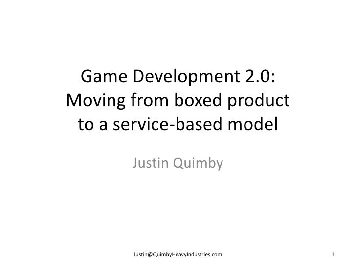 Game Development 2.0: Moving from boxed product  to a service-based model        Justin Quimby            Justin@QuimbyHea...