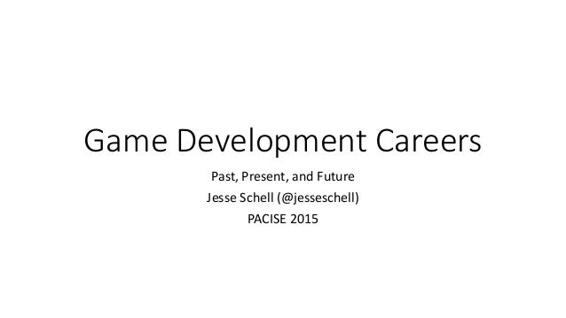Game Development Careers Past, Present, and Future Jesse Schell (@jesseschell) PACISE 2015