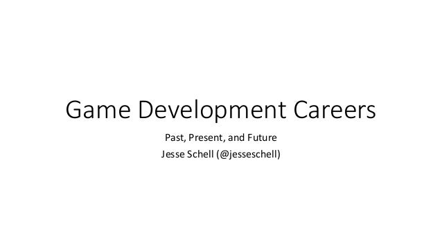 Game Development Careers Past, Present, and Future Jesse Schell (@jesseschell)