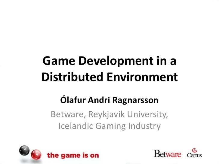 Game Development in a Distributed Environment<br />Ólafur Andri Ragnarsson<br />Betware, Reykjavik University, Icelandic G...