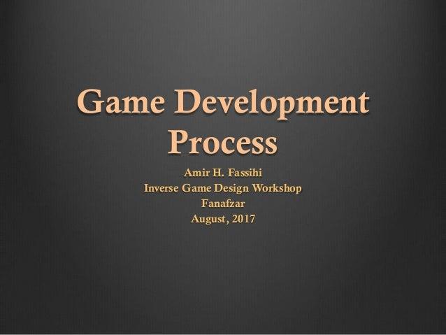 Game Development Process Amir H. Fassihi Inverse Game Design Workshop Fanafzar August, 2017