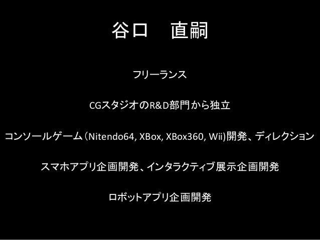 谷口 直嗣 フリーランス CGスタジオのR&D部門から独立 コンソールゲーム(Nitendo64, XBox, XBox360, Wii)開発、ディレクション スマホアプリ企画開発、インタラクティブ展示企画開発 ロボットアプリ企画開発