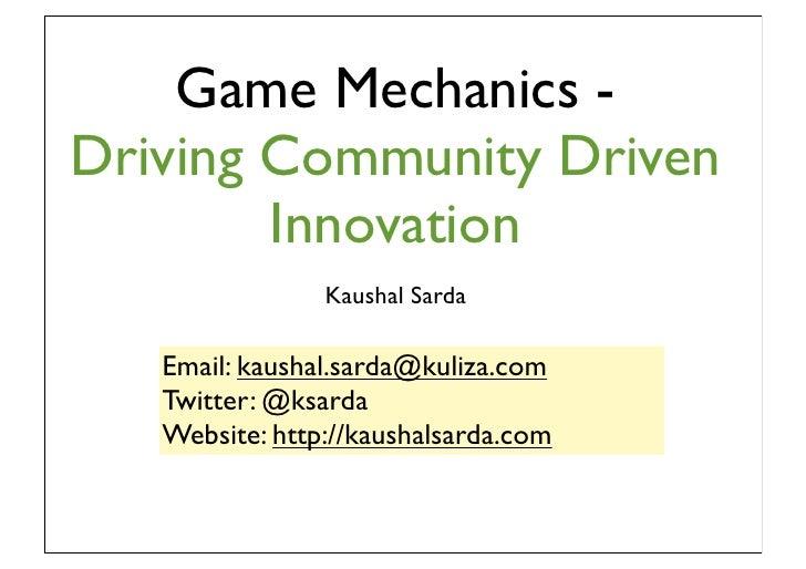 Game Mechanics -Driving Community Driven        Innovation                Kaushal Sarda   Email: kaushal.sarda@kuliza.com ...
