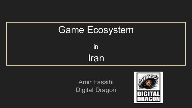 Game Ecosystem in Iran Amir Fassihi Digital Dragon