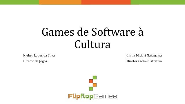 Games de Software à Cultura Kleber Lopes da Silva Diretor de Jogos Cintia Midori Nakagawa Diretora Administrativa