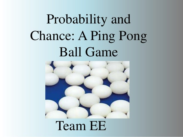 Probability and Chance: A Ping Pong Ball Game  Team EE